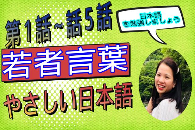 やさしい日本語 若者言葉「1話から5話まで一気見」