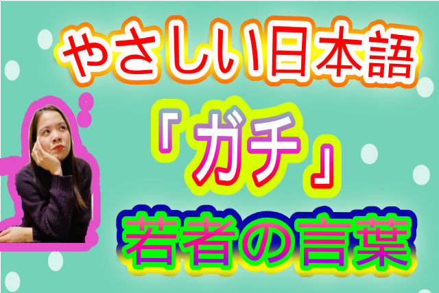 やさしい日本語 若者言葉10話「ガチ」