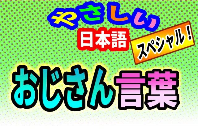 番外編 やさしい日本語「おじさん言葉」